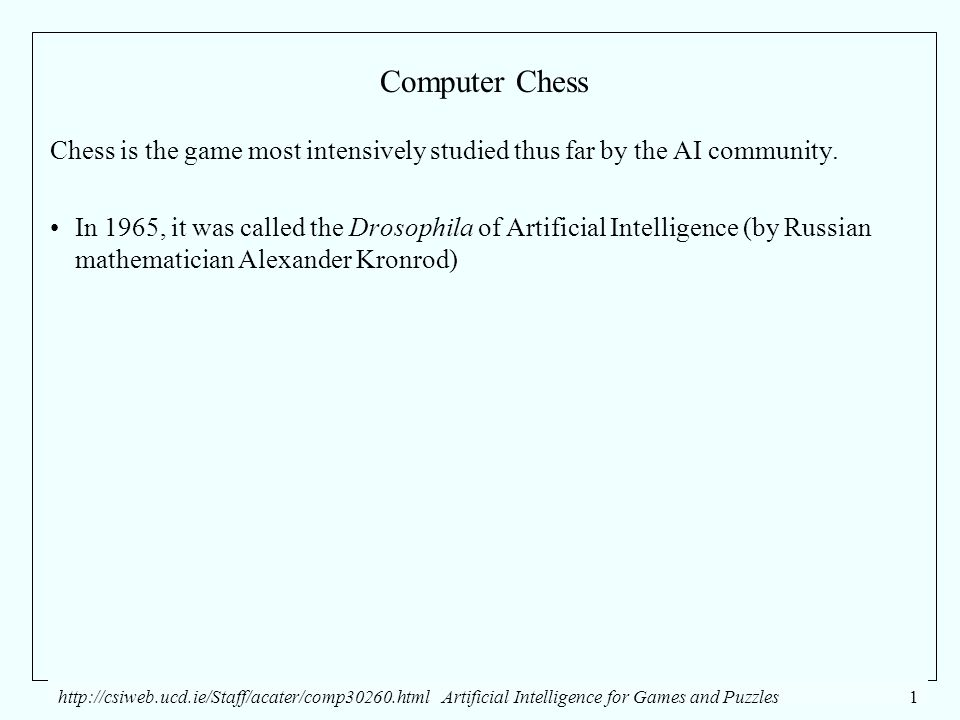 http://csiweb.ucd.ie/Staff/acater/comp30260.htmlArtificial Intelligence for Games and Puzzles1 Computer Chess Chess is the game most intensively studied thus far by the AI community.