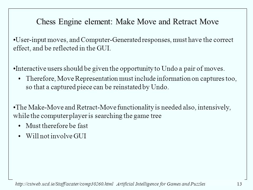 http://csiweb.ucd.ie/Staff/acater/comp30260.htmlArtificial Intelligence for Games and Puzzles13 Chess Engine element: Make Move and Retract Move User-input moves, and Computer-Generated responses, must have the correct effect, and be reflected in the GUI.