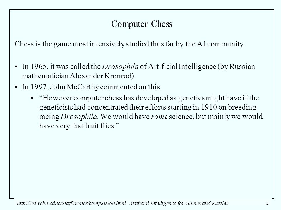 http://csiweb.ucd.ie/Staff/acater/comp30260.htmlArtificial Intelligence for Games and Puzzles2 Computer Chess Chess is the game most intensively studied thus far by the AI community.