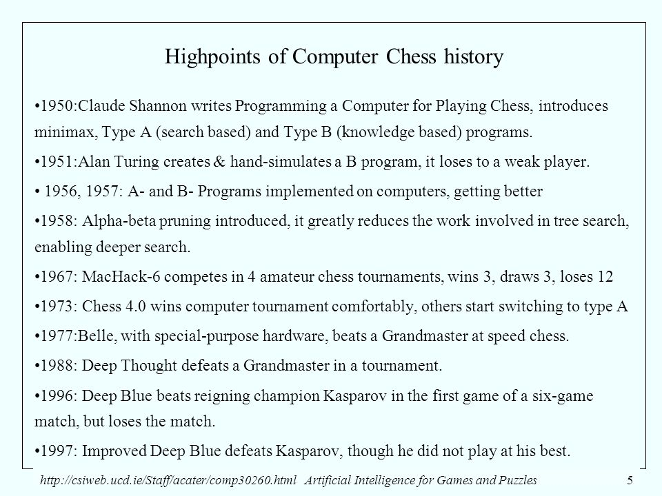http://csiweb.ucd.ie/Staff/acater/comp30260.htmlArtificial Intelligence for Games and Puzzles5 Highpoints of Computer Chess history 1950:Claude Shannon writes Programming a Computer for Playing Chess, introduces minimax, Type A (search based) and Type B (knowledge based) programs.