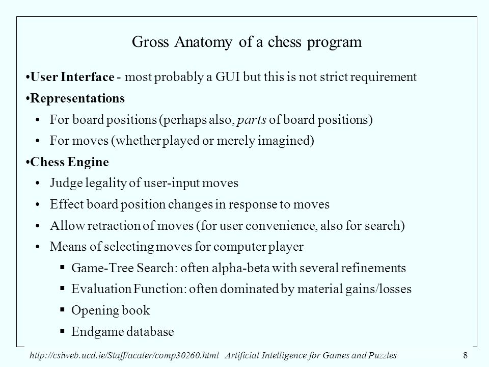 http://csiweb.ucd.ie/Staff/acater/comp30260.htmlArtificial Intelligence for Games and Puzzles8 Gross Anatomy of a chess program User Interface - most probably a GUI but this is not strict requirement Representations For board positions (perhaps also, parts of board positions) For moves (whether played or merely imagined) Chess Engine Judge legality of user-input moves Effect board position changes in response to moves Allow retraction of moves (for user convenience, also for search) Means of selecting moves for computer player  Game-Tree Search: often alpha-beta with several refinements  Evaluation Function: often dominated by material gains/losses  Opening book  Endgame database