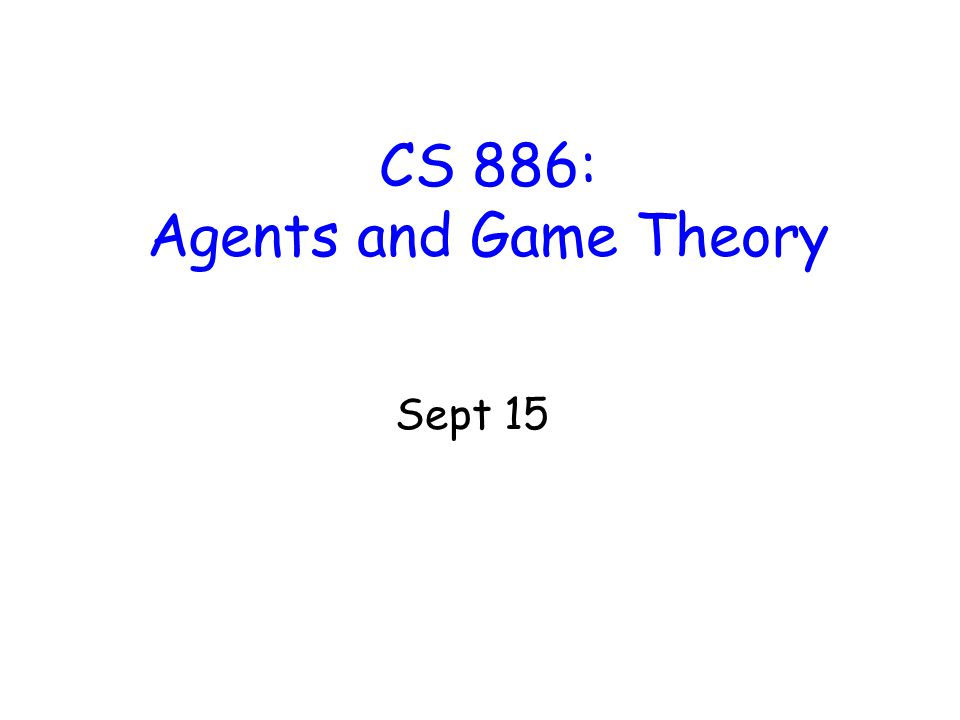 CS 886: Agents and Game Theory Sept 15