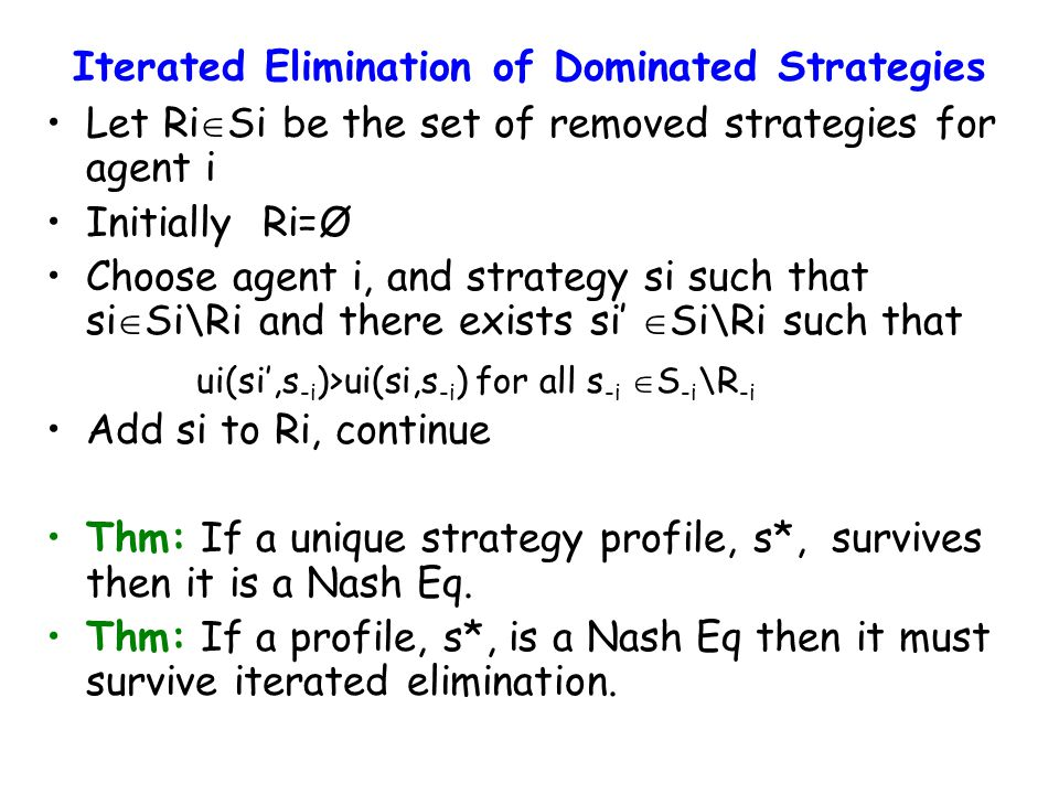 Iterated Elimination of Dominated Strategies Let Ri  Si be the set of removed strategies for agent i Initially Ri=Ø Choose agent i, and strategy si such that si  Si\Ri and there exists si'  Si\Ri such that Add si to Ri, continue Thm: If a unique strategy profile, s*, survives then it is a Nash Eq.