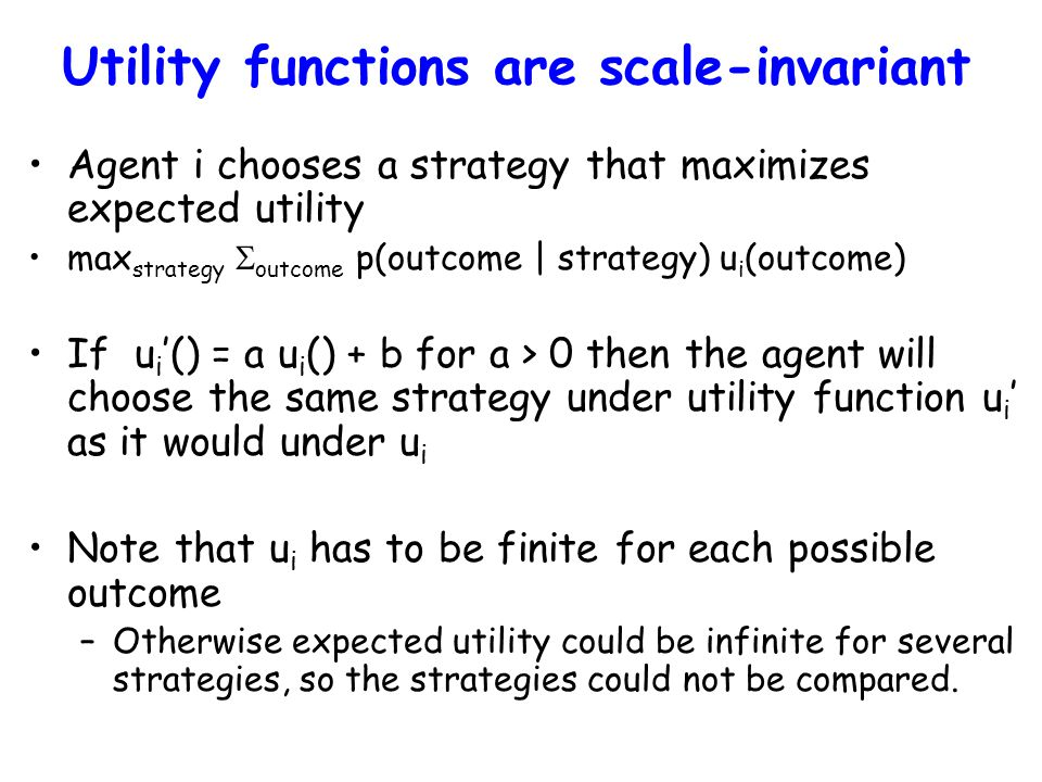 Utility functions are scale-invariant Agent i chooses a strategy that maximizes expected utility max strategy  outcome p(outcome | strategy) u i (outcome) If u i '() = a u i () + b for a > 0 then the agent will choose the same strategy under utility function u i ' as it would under u i Note that u i has to be finite for each possible outcome –Otherwise expected utility could be infinite for several strategies, so the strategies could not be compared.
