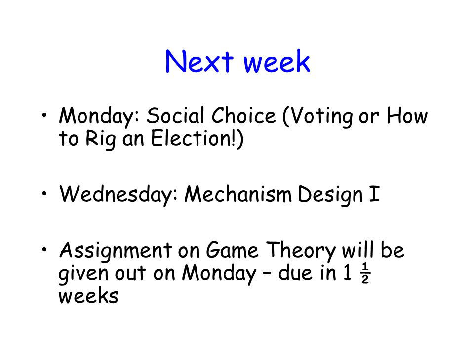 Next week Monday: Social Choice (Voting or How to Rig an Election!) Wednesday: Mechanism Design I Assignment on Game Theory will be given out on Monday – due in 1 ½ weeks