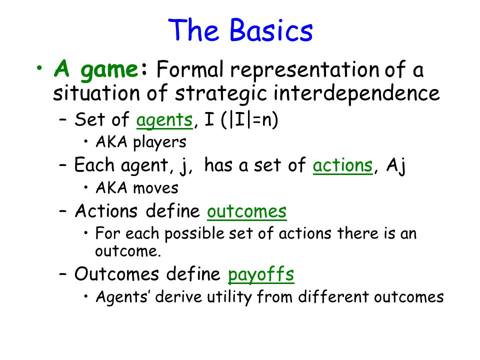 The Basics A game: Formal representation of a situation of strategic interdependence –Set of agents, I (|I|=n) AKA players –Each agent, j, has a set of actions, Aj AKA moves –Actions define outcomes For each possible set of actions there is an outcome.
