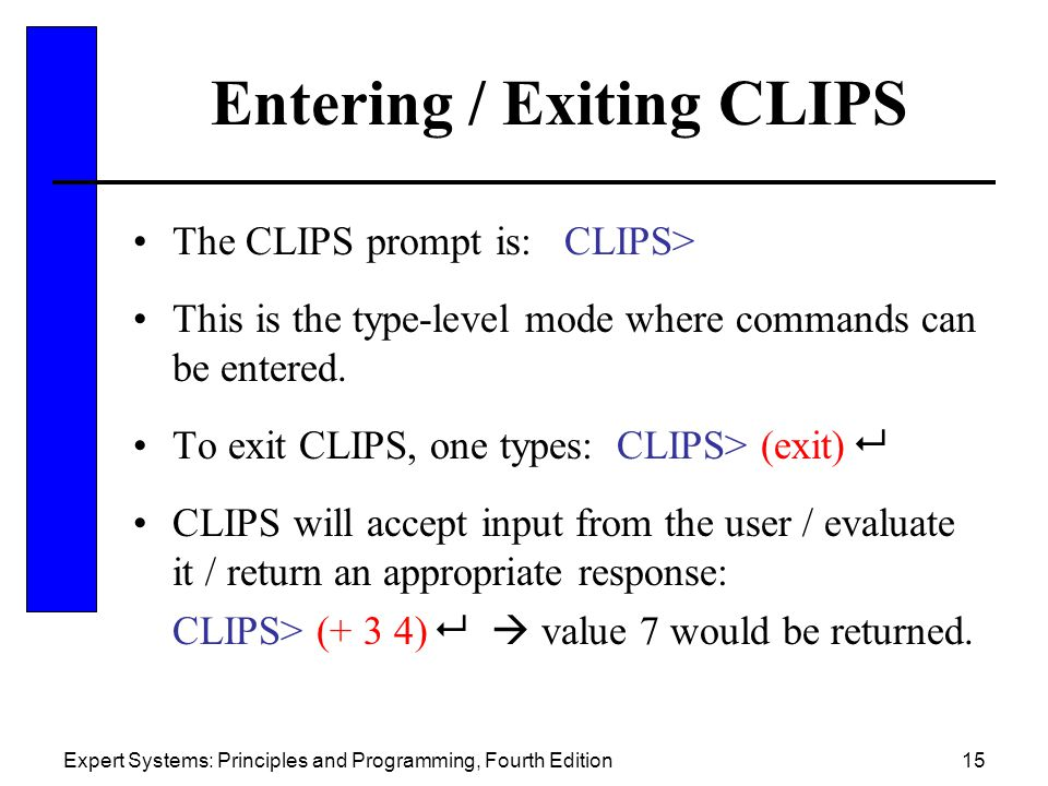 Expert Systems: Principles and Programming, Fourth Edition15 Entering / Exiting CLIPS The CLIPS prompt is: CLIPS> This is the type-level mode where co