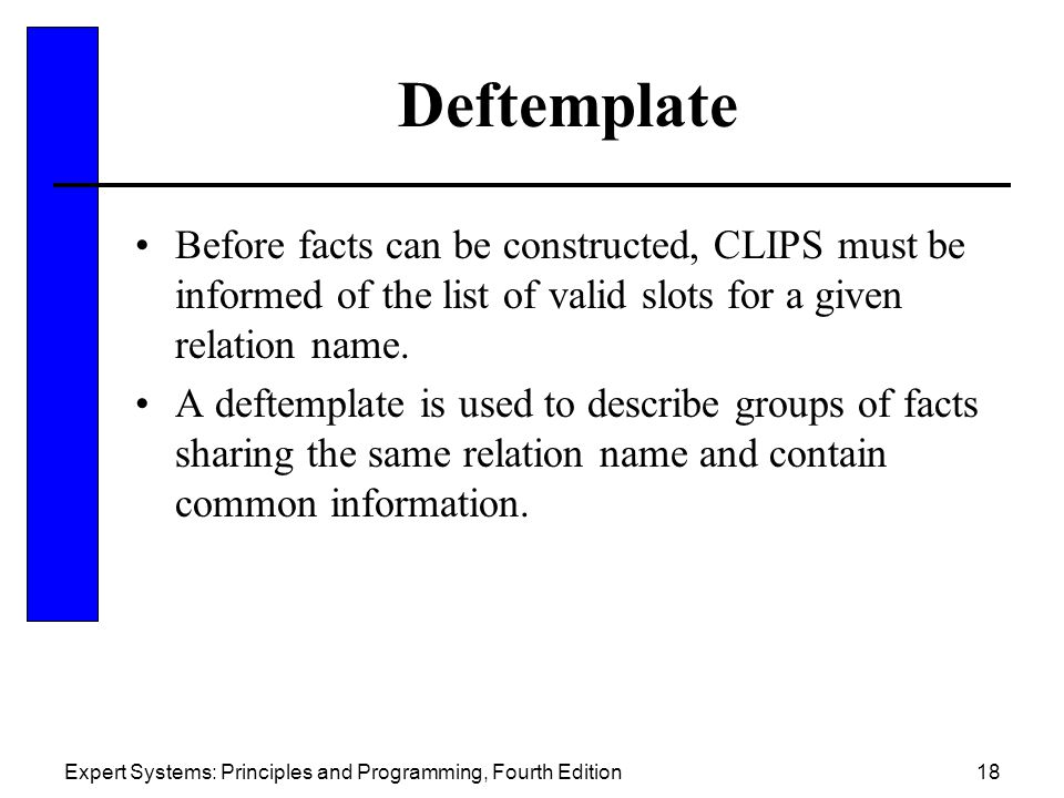 Expert Systems: Principles and Programming, Fourth Edition18 Deftemplate Before facts can be constructed, CLIPS must be informed of the list of valid