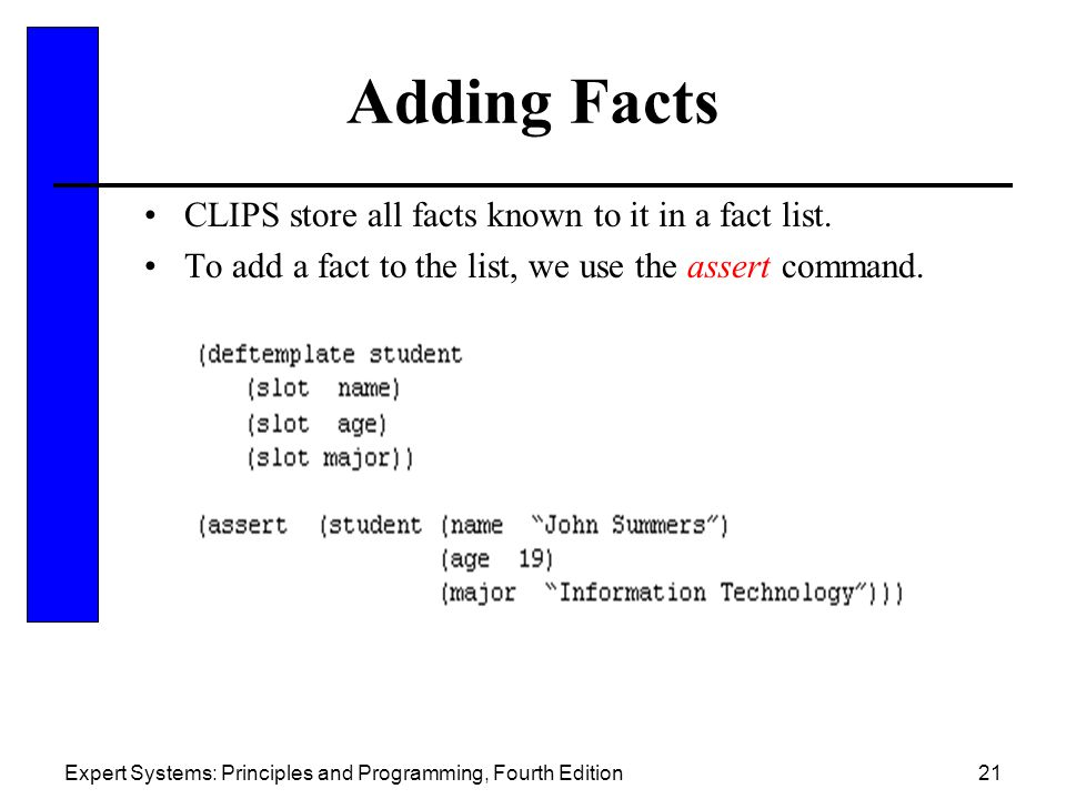 Expert Systems: Principles and Programming, Fourth Edition21 Adding Facts CLIPS store all facts known to it in a fact list. To add a fact to the list,
