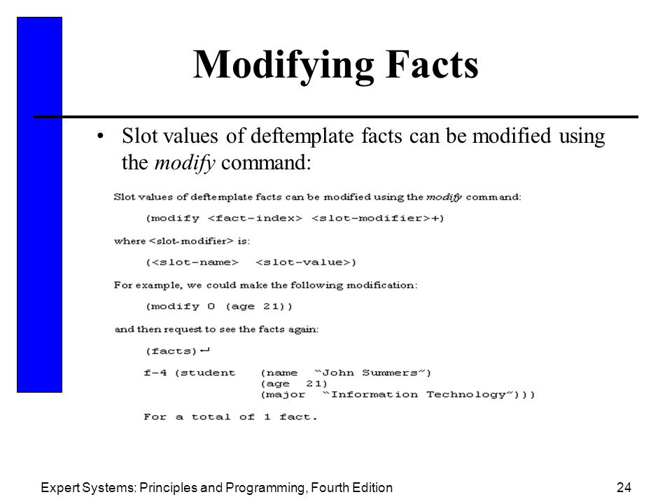 Expert Systems: Principles and Programming, Fourth Edition24 Modifying Facts Slot values of deftemplate facts can be modified using the modify command