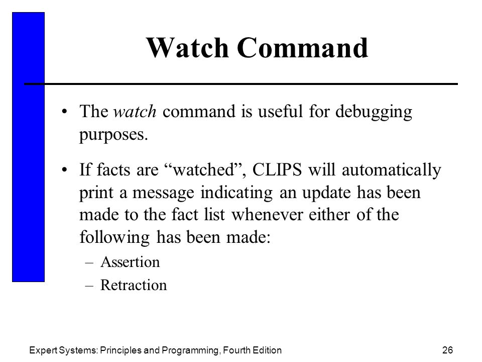 "Expert Systems: Principles and Programming, Fourth Edition26 Watch Command The watch command is useful for debugging purposes. If facts are ""watched"","