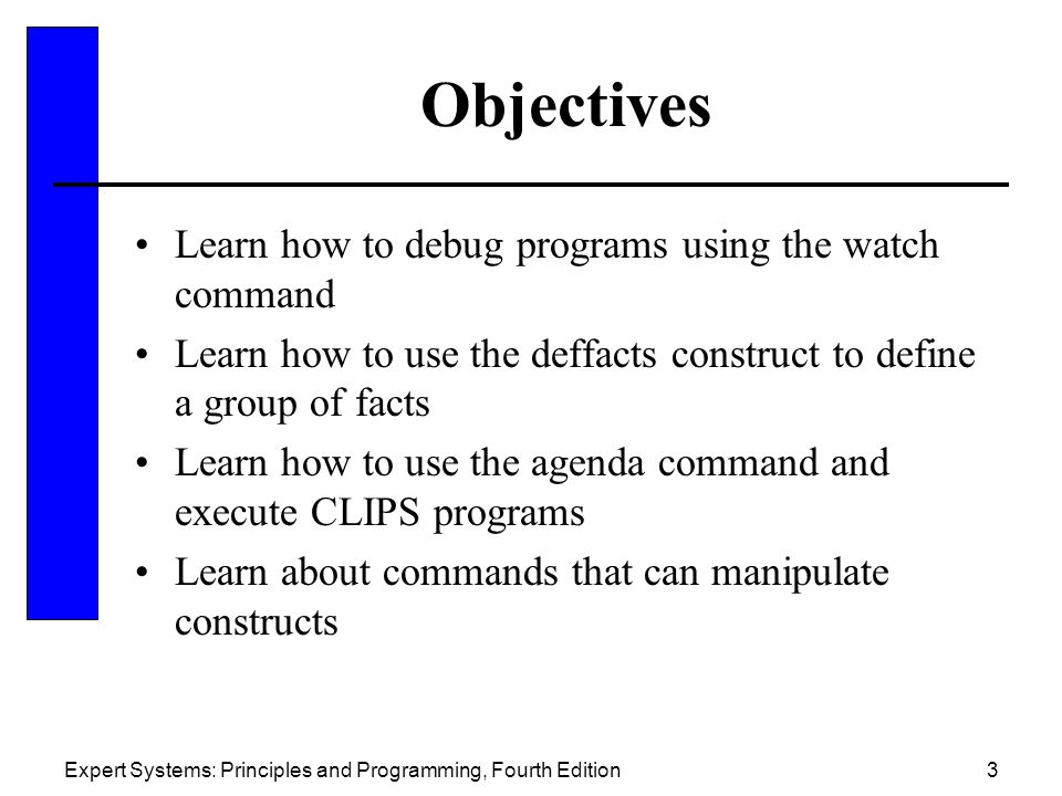 Expert Systems: Principles and Programming, Fourth Edition3 Objectives Learn how to debug programs using the watch command Learn how to use the deffac