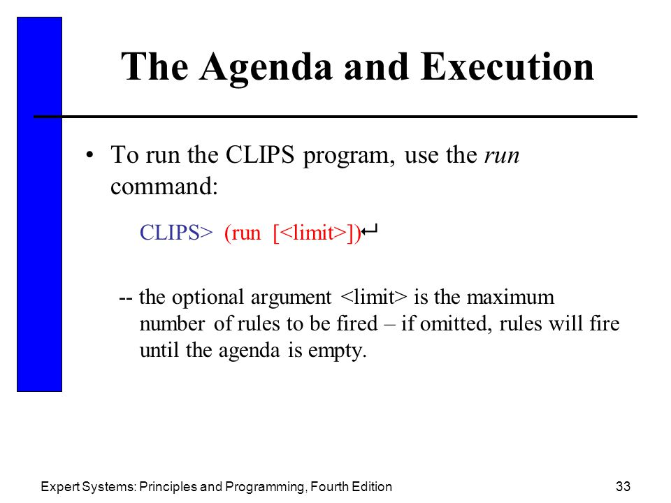Expert Systems: Principles and Programming, Fourth Edition33 The Agenda and Execution To run the CLIPS program, use the run command: CLIPS> (run [ ])