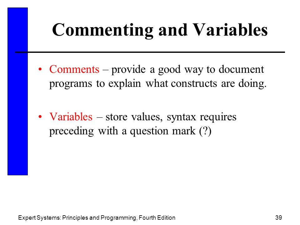 Expert Systems: Principles and Programming, Fourth Edition39 Commenting and Variables Comments – provide a good way to document programs to explain wh