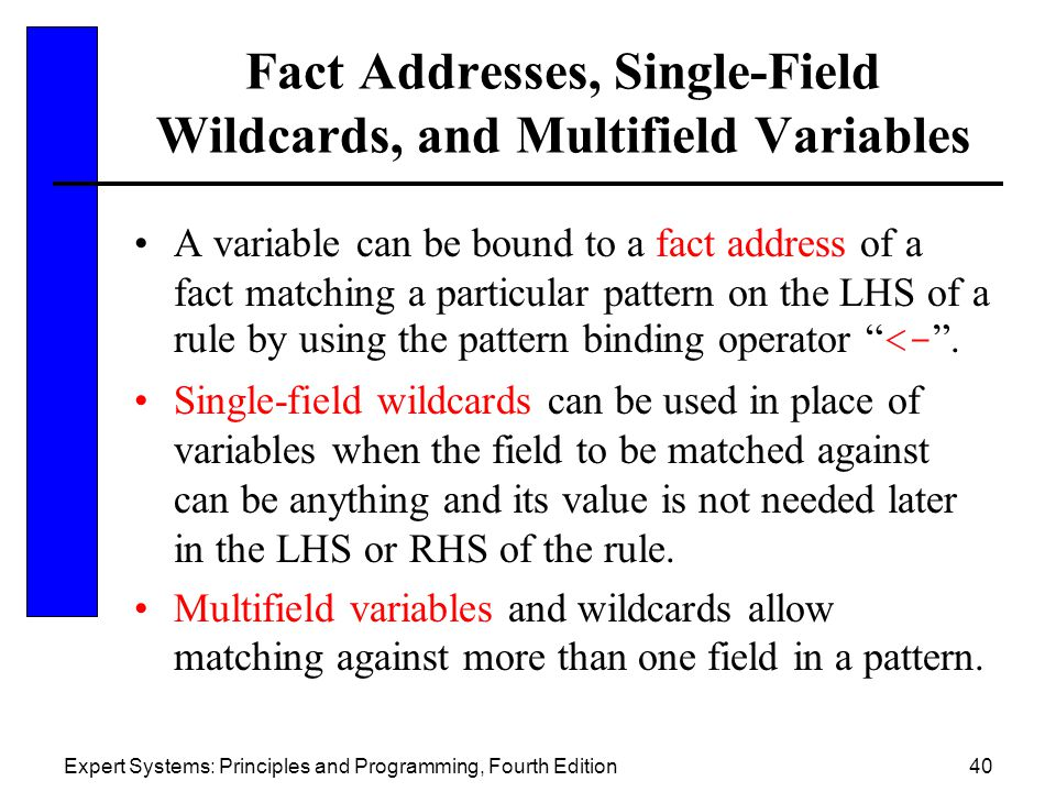 Expert Systems: Principles and Programming, Fourth Edition40 Fact Addresses, Single-Field Wildcards, and Multifield Variables A variable can be bound