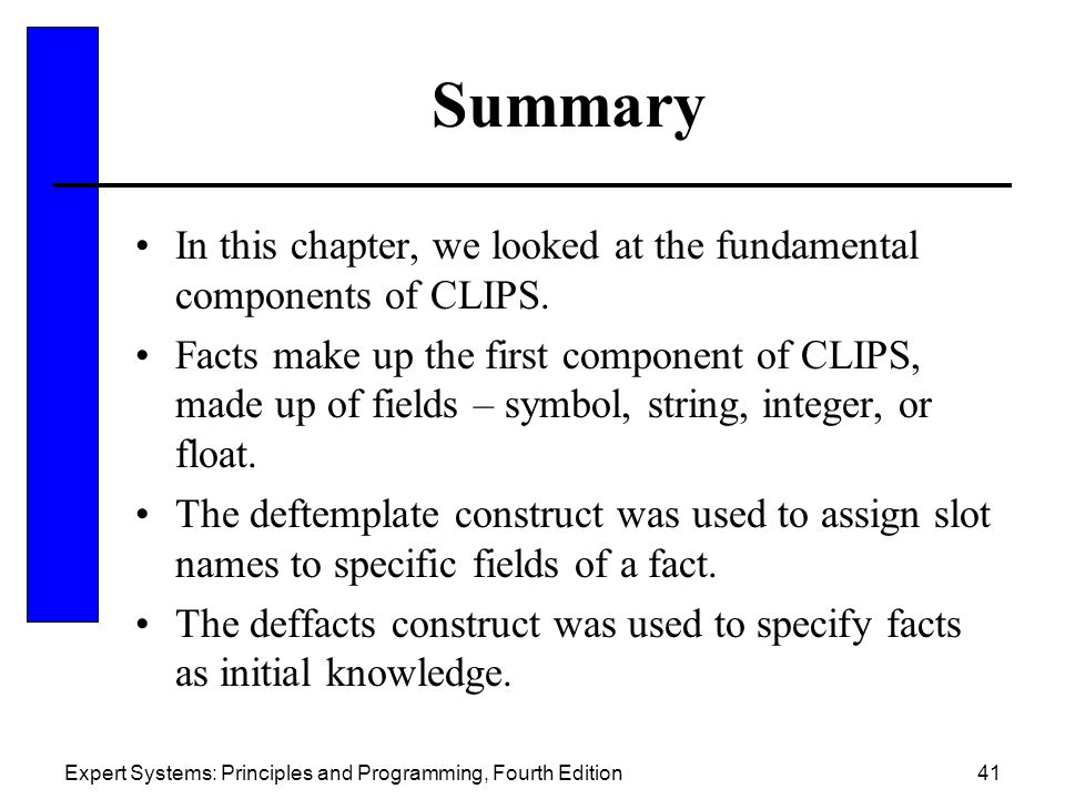 Expert Systems: Principles and Programming, Fourth Edition41 Summary In this chapter, we looked at the fundamental components of CLIPS. Facts make up
