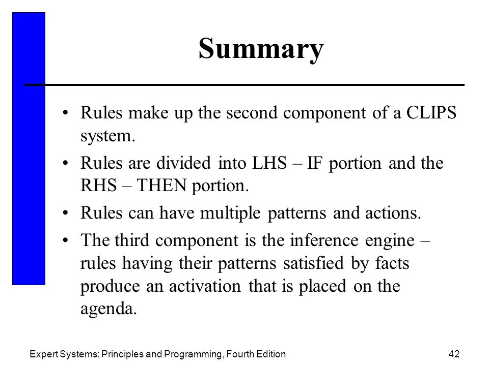 Expert Systems: Principles and Programming, Fourth Edition42 Summary Rules make up the second component of a CLIPS system. Rules are divided into LHS