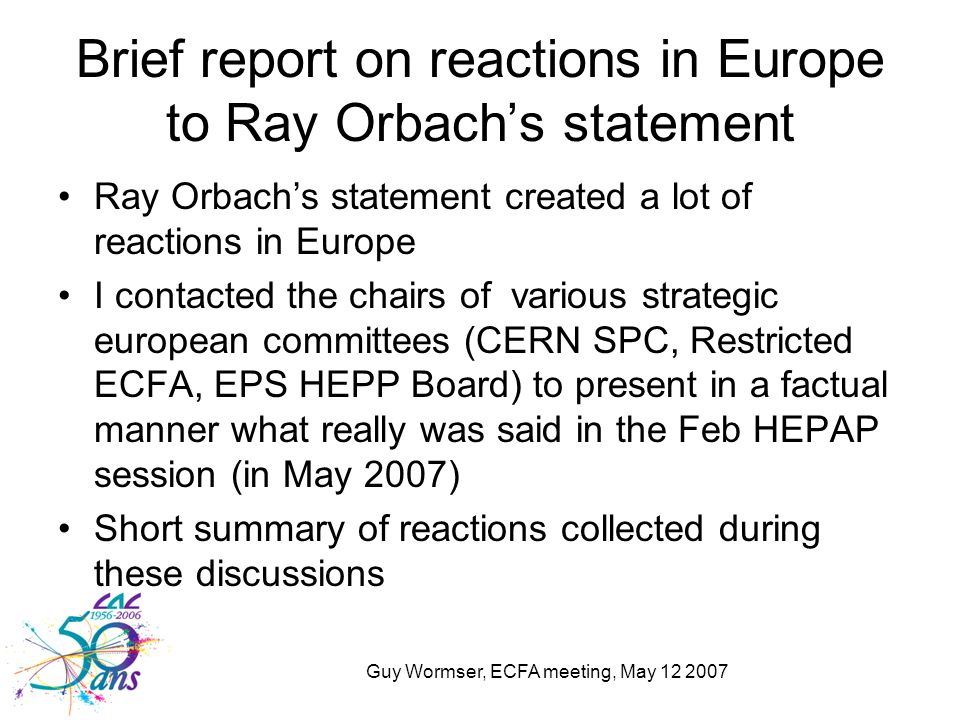 Guy Wormser, ECFA meeting, May 12 2007 Brief report on reactions in Europe to Ray Orbach's statement Ray Orbach's statement created a lot of reactions in Europe I contacted the chairs of various strategic european committees (CERN SPC, Restricted ECFA, EPS HEPP Board) to present in a factual manner what really was said in the Feb HEPAP session (in May 2007) Short summary of reactions collected during these discussions