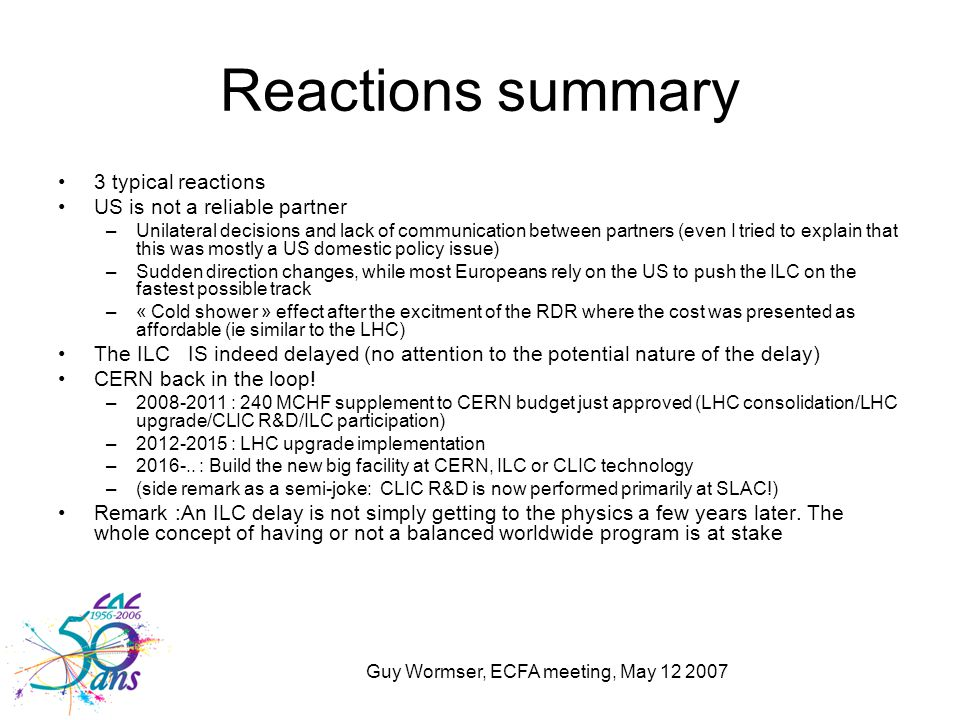 Guy Wormser, ECFA meeting, May 12 2007 Reactions summary 3 typical reactions US is not a reliable partner –Unilateral decisions and lack of communicat