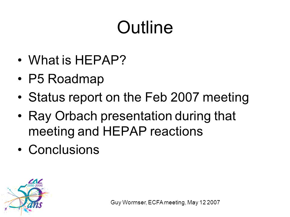 Guy Wormser, ECFA meeting, May 12 2007 Outline What is HEPAP? P5 Roadmap Status report on the Feb 2007 meeting Ray Orbach presentation during that mee
