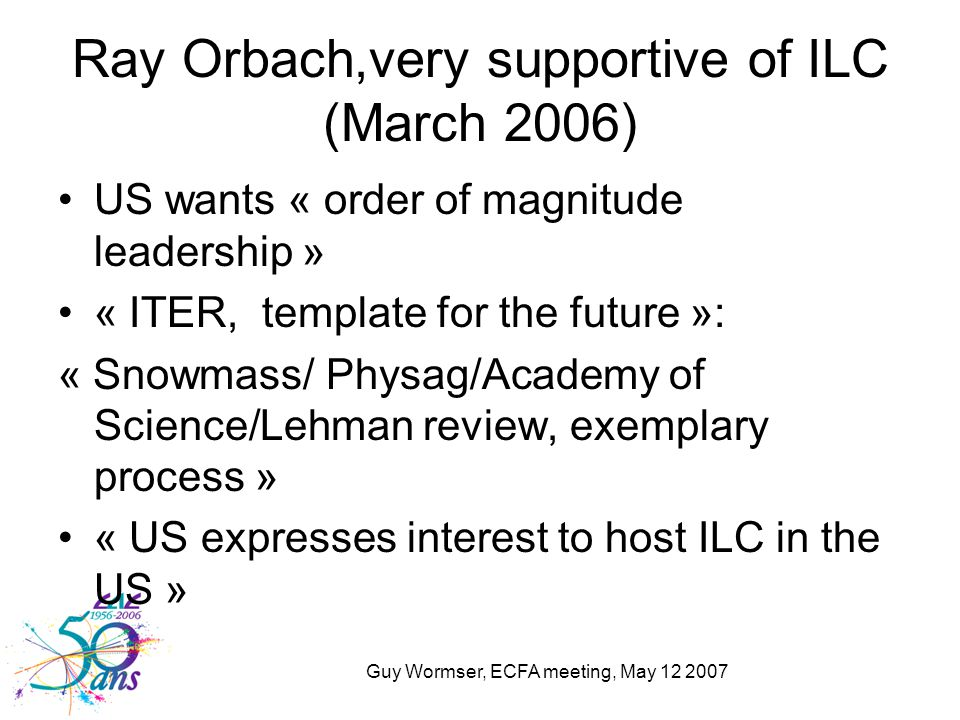 Guy Wormser, ECFA meeting, May 12 2007 Ray Orbach,very supportive of ILC (March 2006) US wants « order of magnitude leadership » « ITER, template for