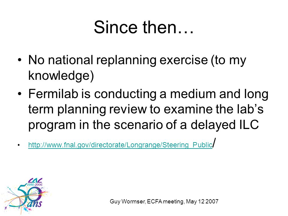Guy Wormser, ECFA meeting, May 12 2007 Since then… No national replanning exercise (to my knowledge) Fermilab is conducting a medium and long term pla