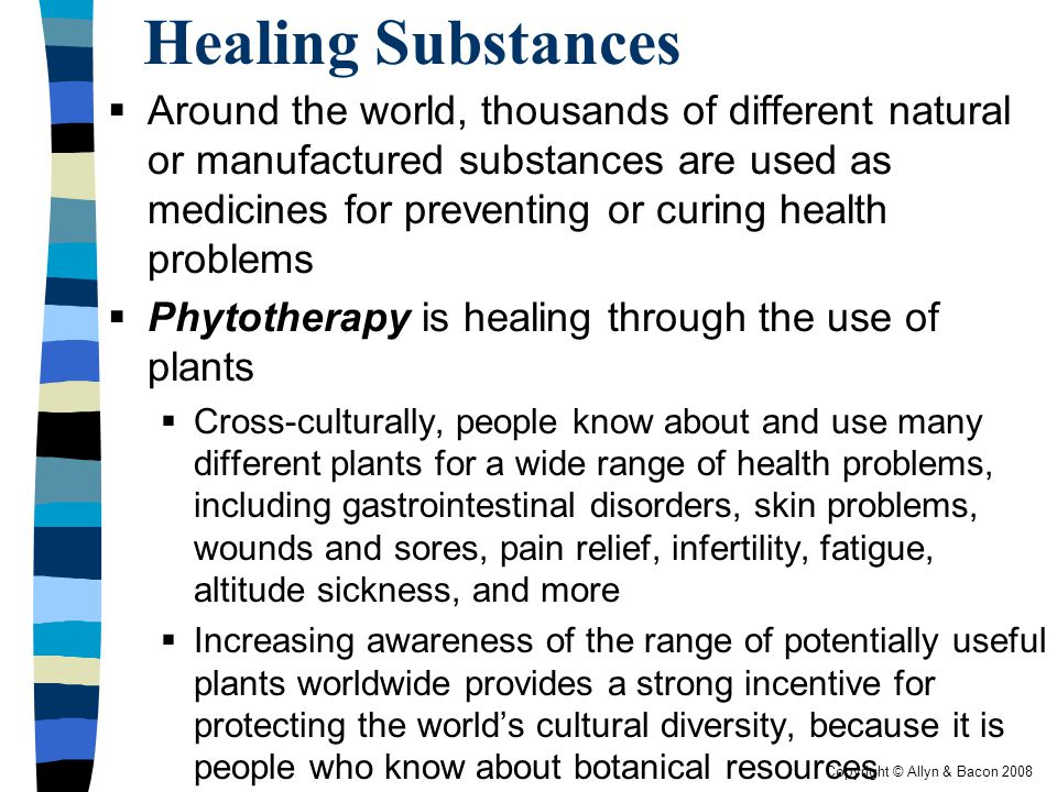 Copyright © Allyn & Bacon 2008 Healing Substances  Around the world, thousands of different natural or manufactured substances are used as medicines for preventing or curing health problems  Phytotherapy is healing through the use of plants  Cross-culturally, people know about and use many different plants for a wide range of health problems, including gastrointestinal disorders, skin problems, wounds and sores, pain relief, infertility, fatigue, altitude sickness, and more  Increasing awareness of the range of potentially useful plants worldwide provides a strong incentive for protecting the world's cultural diversity, because it is people who know about botanical resources