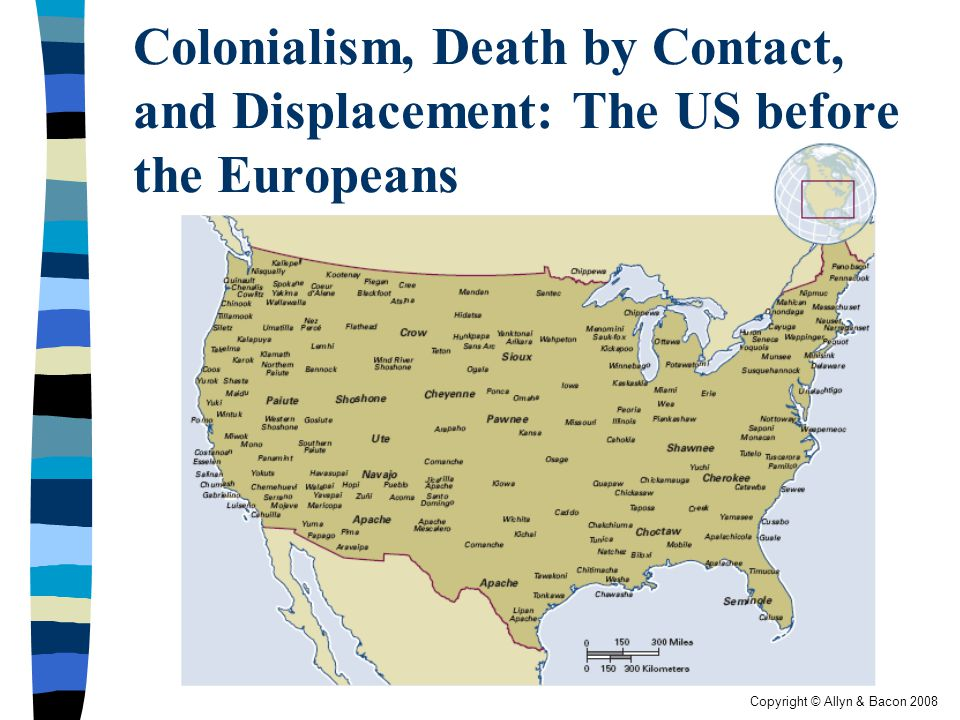 Copyright © Allyn & Bacon 2008 Colonialism, Death by Contact, and Displacement: The US before the Europeans