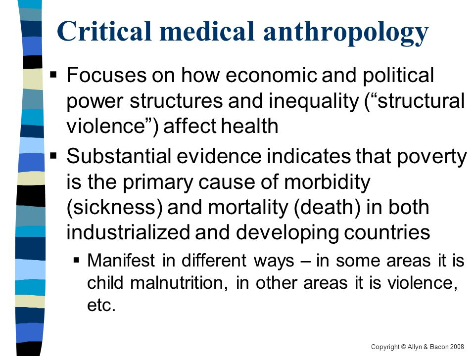 Copyright © Allyn & Bacon 2008 Critical medical anthropology  Focuses on how economic and political power structures and inequality ( structural violence ) affect health  Substantial evidence indicates that poverty is the primary cause of morbidity (sickness) and mortality (death) in both industrialized and developing countries  Manifest in different ways – in some areas it is child malnutrition, in other areas it is violence, etc.