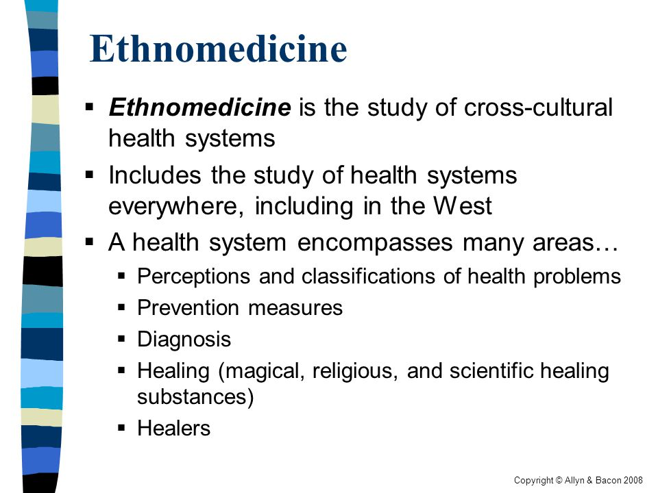 Copyright © Allyn & Bacon 2008 Ethnomedicine  Ethnomedicine is the study of cross-cultural health systems  Includes the study of health systems everywhere, including in the West  A health system encompasses many areas…  Perceptions and classifications of health problems  Prevention measures  Diagnosis  Healing (magical, religious, and scientific healing substances)  Healers