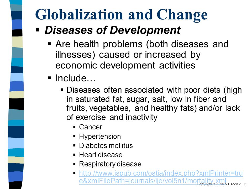 Copyright © Allyn & Bacon 2008 Globalization and Change  Diseases of Development  Are health problems (both diseases and illnesses) caused or increased by economic development activities  Include…  Diseases often associated with poor diets (high in saturated fat, sugar, salt, low in fiber and fruits, vegetables, and healthy fats) and/or lack of exercise and inactivity  Cancer  Hypertension  Diabetes mellitus  Heart disease  Respiratory disease  http://www.ispub.com/ostia/index.php xmlPrinter=tru e&xmlFilePath=journals/ije/vol5n1/mortality.xml http://www.ispub.com/ostia/index.php xmlPrinter=tru e&xmlFilePath=journals/ije/vol5n1/mortality.xml