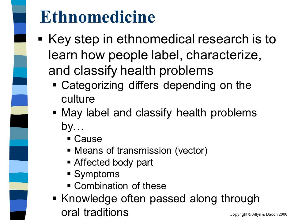 Copyright © Allyn & Bacon 2008 Ethnomedicine  Key step in ethnomedical research is to learn how people label, characterize, and classify health problems  Categorizing differs depending on the culture  May label and classify health problems by…  Cause  Means of transmission (vector)  Affected body part  Symptoms  Combination of these  Knowledge often passed along through oral traditions
