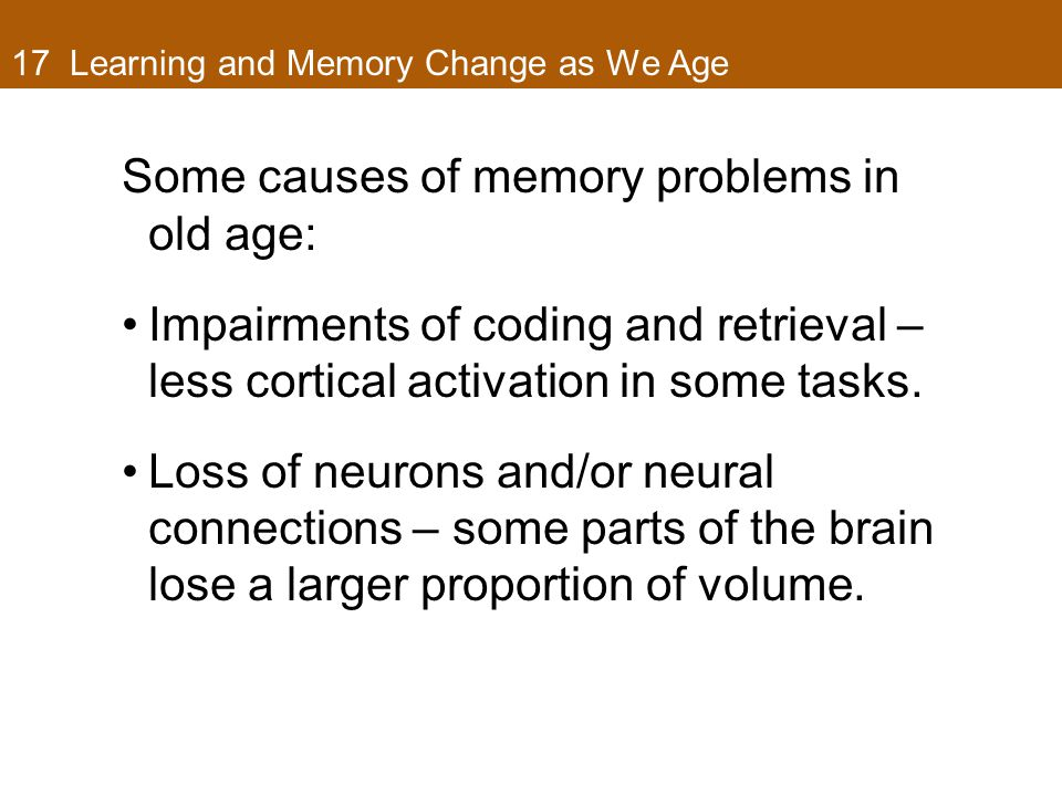 17 Learning and Memory Change as We Age Some causes of memory problems in old age: Impairments of coding and retrieval – less cortical activation in some tasks.