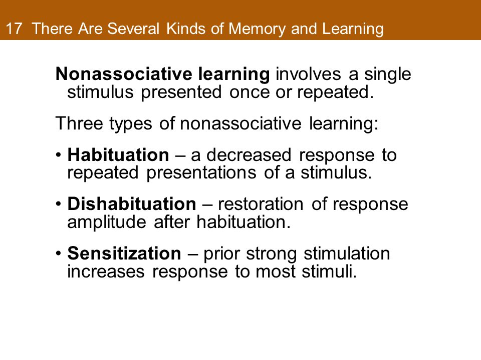 17 There Are Several Kinds of Memory and Learning Nonassociative learning involves a single stimulus presented once or repeated. Three types of nonass