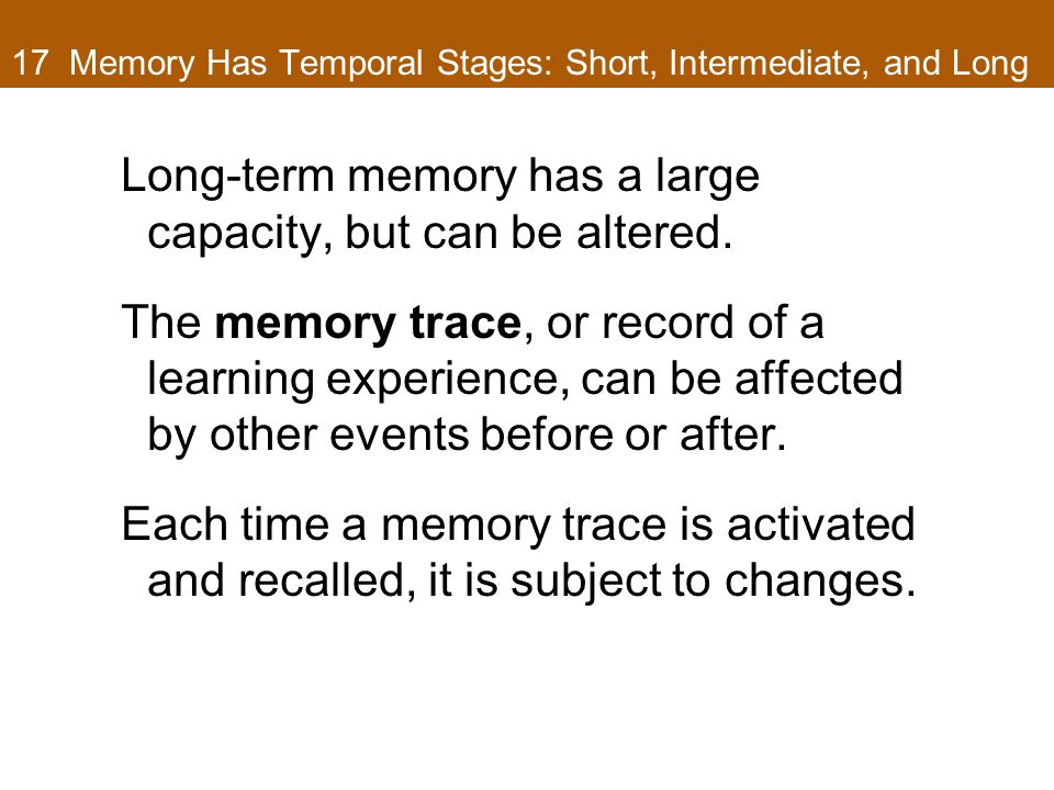 17 Memory Has Temporal Stages: Short, Intermediate, and Long Long-term memory has a large capacity, but can be altered. The memory trace, or record of