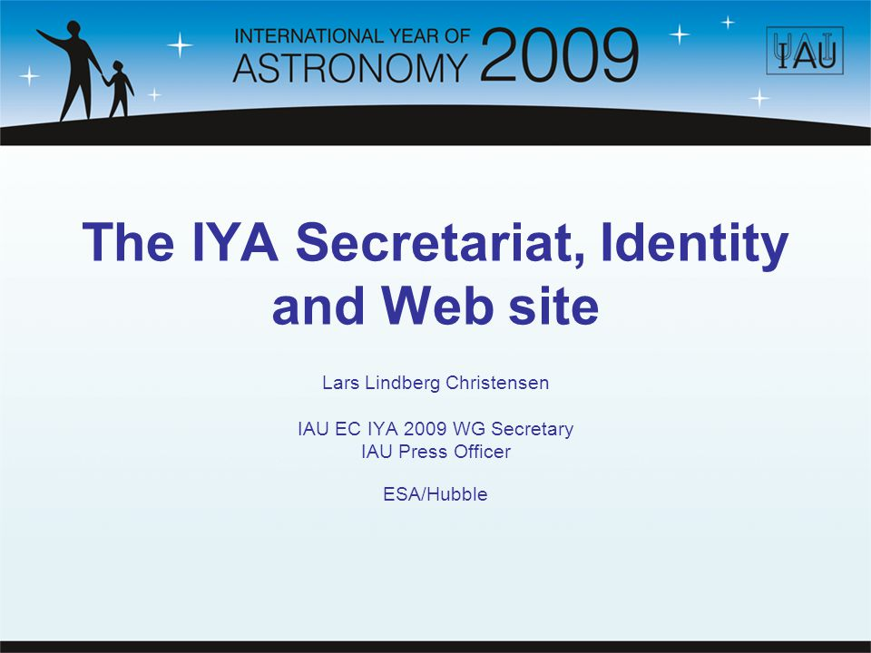 IYA Secretariat 2007: 1 FTE (IYA2009 event coordinator/web master) 2008 – 2010: 2 FTE (+ web, graphics, layout, shipping of materials, exhibitions, secretary) Tasks (excerpt): coordinating global IYA events interfacing with the hundreds of national and organizational nodes building up and improving the infrastructure of the Secretariat producing news, photo and video releases writing educational material integrating written and visual material interviewing scientists preparing event-related outreach material (e.g.