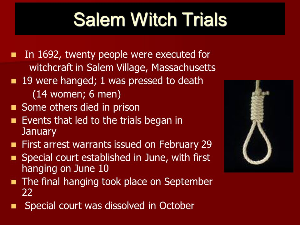 Salem Witch Trials In 1692, twenty people were executed for witchcraft in Salem Village, Massachusetts 19 were hanged; 1 was pressed to death (14 wome