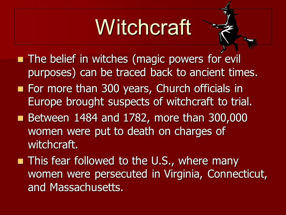 Witchcraft The belief in witches (magic powers for evil purposes) can be traced back to ancient times. The belief in witches (magic powers for evil pu