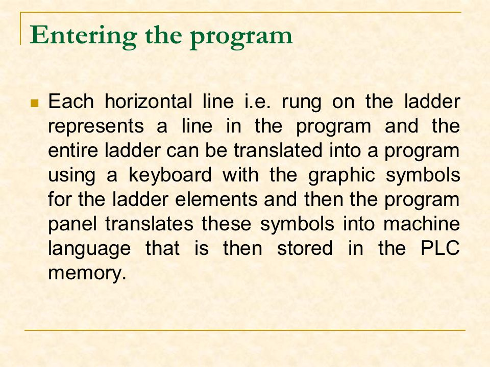 Entering the program Each horizontal line i.e. rung on the ladder represents a line in the program and the entire ladder can be translated into a prog