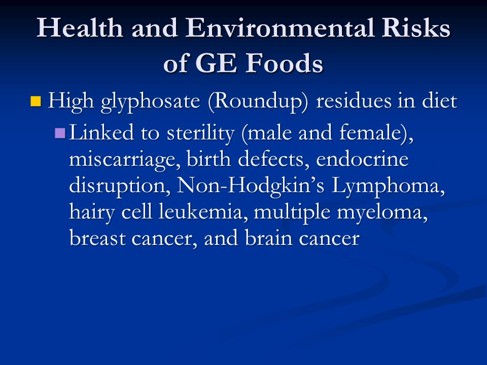 Health and Environmental Risks of GE Foods High glyphosate (Roundup) residues in diet High glyphosate (Roundup) residues in diet Linked to sterility (