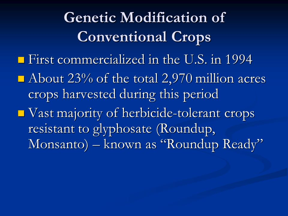 Genetic Modification of Conventional Crops First commercialized in the U.S. in 1994 First commercialized in the U.S. in 1994 About 23% of the total 2,