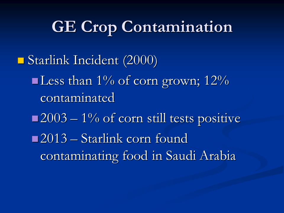 GE Crop Contamination Starlink Incident (2000) Starlink Incident (2000) Less than 1% of corn grown; 12% contaminated Less than 1% of corn grown; 12% c