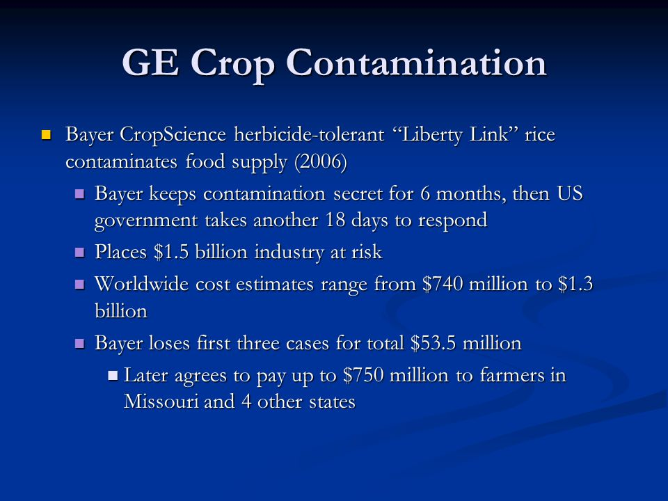 GE Crop Contamination Bayer CropScience herbicide-tolerant Liberty Link rice contaminates food supply (2006) Bayer CropScience herbicide-tolerant Liberty Link rice contaminates food supply (2006) Bayer keeps contamination secret for 6 months, then US government takes another 18 days to respond Bayer keeps contamination secret for 6 months, then US government takes another 18 days to respond Places $1.5 billion industry at risk Places $1.5 billion industry at risk Worldwide cost estimates range from $740 million to $1.3 billion Worldwide cost estimates range from $740 million to $1.3 billion Bayer loses first three cases for total $53.5 million Bayer loses first three cases for total $53.5 million Later agrees to pay up to $750 million to farmers in Missouri and 4 other states Later agrees to pay up to $750 million to farmers in Missouri and 4 other states