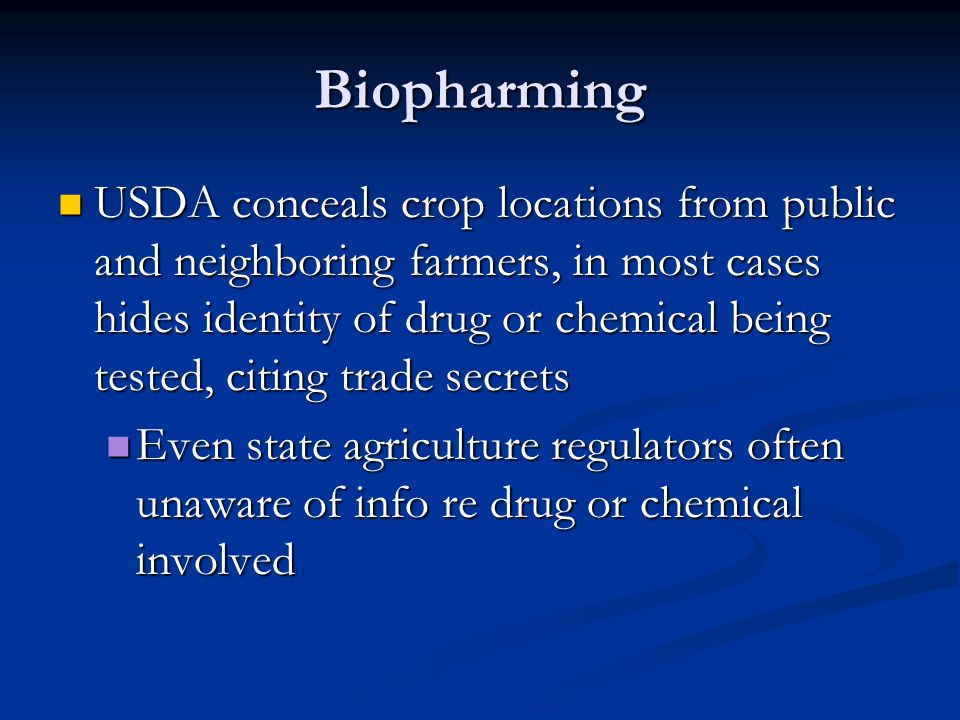 Biopharming USDA conceals crop locations from public and neighboring farmers, in most cases hides identity of drug or chemical being tested, citing tr