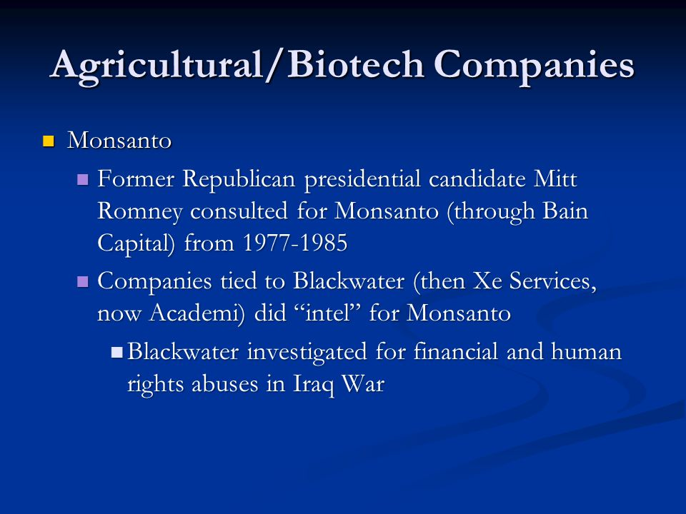 Agricultural/Biotech Companies Monsanto Monsanto Former Republican presidential candidate Mitt Romney consulted for Monsanto (through Bain Capital) fr
