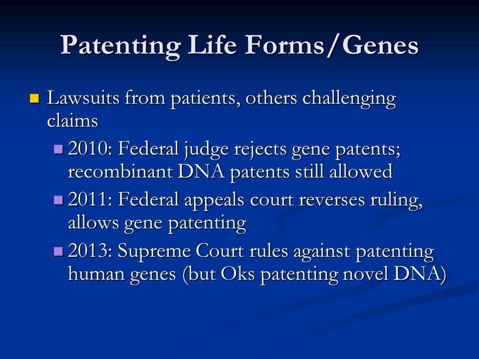 Patenting Life Forms/Genes Lawsuits from patients, others challenging claims Lawsuits from patients, others challenging claims 2010: Federal judge rej
