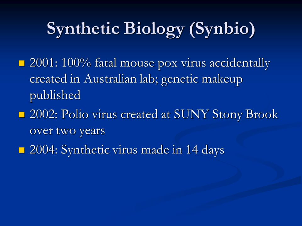 Synthetic Biology (Synbio) 2001: 100% fatal mouse pox virus accidentally created in Australian lab; genetic makeup published 2001: 100% fatal mouse po