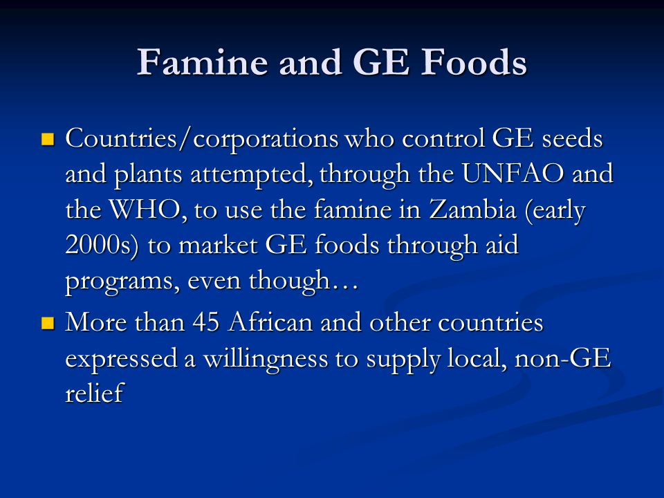 Famine and GE Foods Countries/corporations who control GE seeds and plants attempted, through the UNFAO and the WHO, to use the famine in Zambia (earl