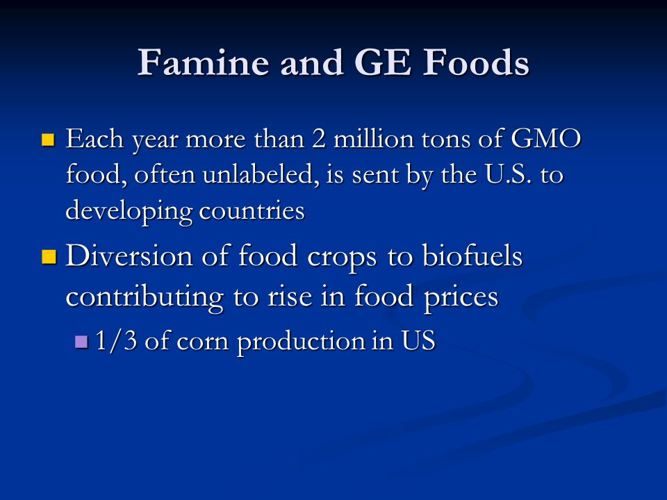 Famine and GE Foods Each year more than 2 million tons of GMO food, often unlabeled, is sent by the U.S. to developing countries Each year more than 2
