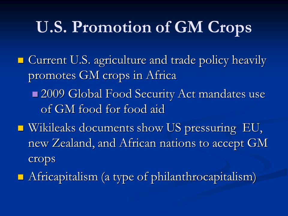 U.S. Promotion of GM Crops Current U.S. agriculture and trade policy heavily promotes GM crops in Africa Current U.S. agriculture and trade policy hea